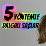 5 Yöntemle Dalgalı Saçlar