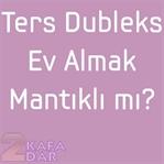 Ters Dubleks Ev Almak Mantıklı mı?