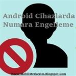 Android Cihazlarda Numara Engelleme