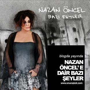 NAZAN ÖNCEL'E DAİR BAZI ŞEYLER!