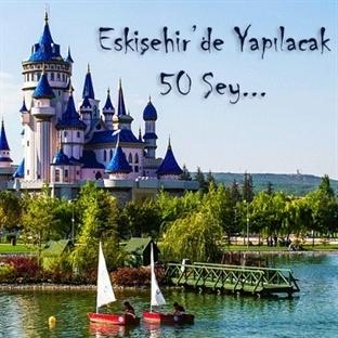 Eskişehir'de Yapılacak 50 Şey