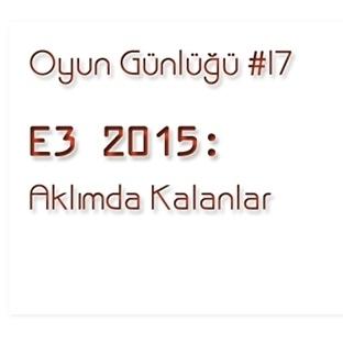 Oyun Günlüğü #17: E3 2015: Aklımda Kalanlar