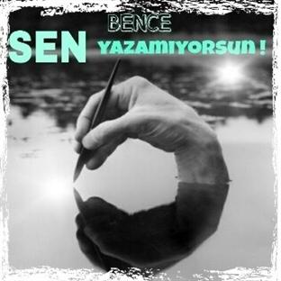 BENCE SEN YAZAMIYORSUN !
