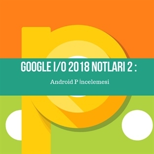 Google I/O 2018 Notları 2 : Android P İncelemesi