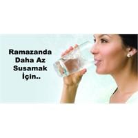Ramazanda Daha Az Susamak İçin..
