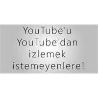 Youtube'u Youtube'dan İzlemek İstemeyenlere!