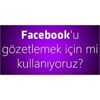 Facebook'u Gözetlemek İçin Mi Kullanıyoruz?