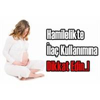 Hamilelikte İlaç Nasıl Kullanılmalı?
