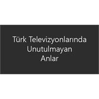 Türk Televizyonlarında Unutulmayan Anlar