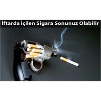 İftarda İçtiğiniz Sigara Öldürebilir!