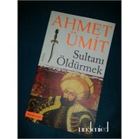 Yine Bir Ahmet Ümit Harikası: Sultanı Öldürmek