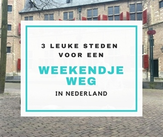 3 tips voor een weekendje weg in Nederland!