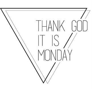 Thank God It Is Monday