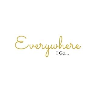 Everywhere I Go.